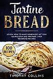 Tartine Bread: Learn How To Make Homemade Artisan Sourdough And Prepare Over 100 Bread Recipes
