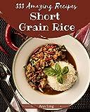 333 Amazing Short Grain Rice Recipes: Greatest Short Grain Rice Cookbook of...