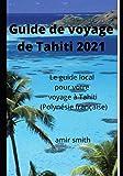 Guide de voyage de Tahiti 2021: Le guide local pour votre voyage à Tahiti (Polynésie...