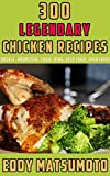 300 Legendary Chicken Recipes: (Cookbook Bundle) Breast, Drumstick, Thigh, Wing, Deep Fried, Oven Fried