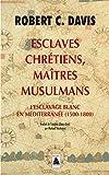 Esclaves chrétiens, maîtres musulmans: L'esclavage blanc en Méditerranée...
