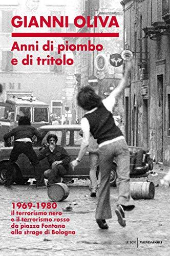Anni di piombo e di tritolo: 1969-1980 Il terrorismo nero e il terrorismo rosso da Piazza Fontana alla strage di Bologna