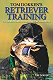 Tom Dokken's Retriever Training: The Complete Guide to Developing Your Hunting...