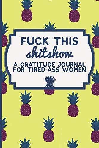 Fuck This Shit Show: A Gratitude Journal for Tired-Ass Women...