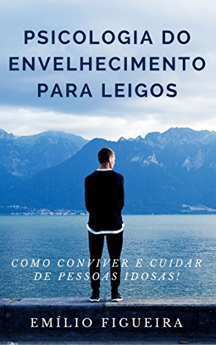 PSICOLOGIA DO ENVELHECIMENTO PARA LEIGOS: Como Conviver e Cuidar De Pessoas Idosas!