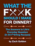 What the F*@# Should I Make for Dinner?: The Answers to Life's Everyday Question (in 50 F*@#ing...