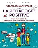Apprendre Autrement avec la Pédagogie Positive - A la maison et à l'école, (re)donnez...