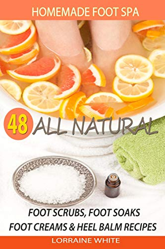 Homemade Foot Spa : 48 All Natural Foot Scrubs, Foot Soaks, Foot Creams & Heel Balm Recipes: For Tired Feet, Dry Skin, Foot Odor & Other Foot Problems (All Natural Series)