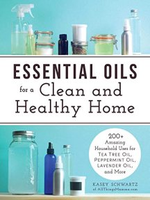 Essential Oils for a Clean and Healthy Home: 200+ Amazing Household Uses for Tea Tree Oil, Peppermint Oil, Lavender Oil, and More by [Kasey Schwartz]