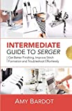 Intermediate Guide to Serger: Get Better Finishing, Improve Stitch Formation and Troubleshoot Effortlessly