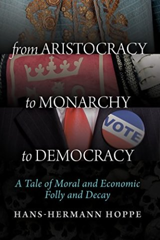 From Aristocracy to Monarchy to Democracy: A Tale of Moral and Economic Folly and Decay by [Hans-Hermann Hoppe]