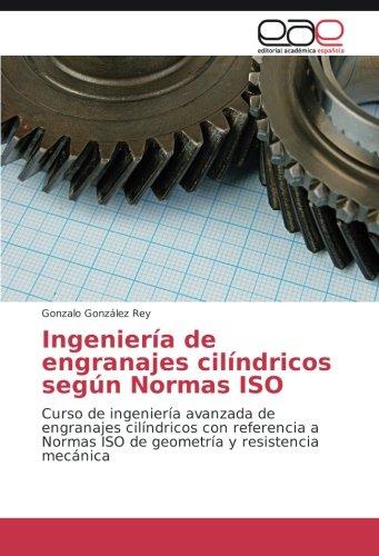 Ingeniería de engranajes cilíndricos según Normas ISO: Curso de ingeniería avanzada de engranajes cilíndricos con referencia a Normas ISO de geometría y resistencia mecánica
