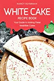 White Cake Recipe Book: Your Guide to Making These Irresistible Cakes