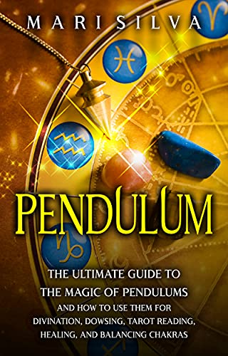 Pendulum: The Ultimate Guide to the Magic of Pendulums and...