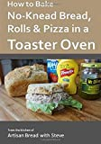 How to Bake No-Knead Bread, Rolls & Pizza in a Toaster Oven: From the kitchen of Artisan Bread with Steve