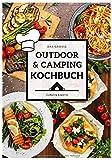 Das große Outdoor & Camping Kochbuch: Outdoor & Camping kochen leicht gemacht - einfache & abwechslungsreiche Outdoor & Camping Rezepte für einen unvergesslichen Campingurlaub (Camper Kochbuch)