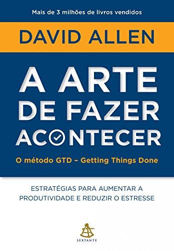 A arte de fazer acontecer - O método GTD - Getting Things Done por [David Allen]