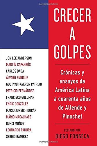 Crecer A Golpes: Cronicas y Ensayos de America Latina A 40 Anos de Allende y Pinochet