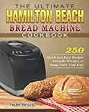 The Ultimate Hamilton Beach Bread Machine Cookbook: 250 Quick and Easy Budget Friendly Recipes to Jump-Start Your Day