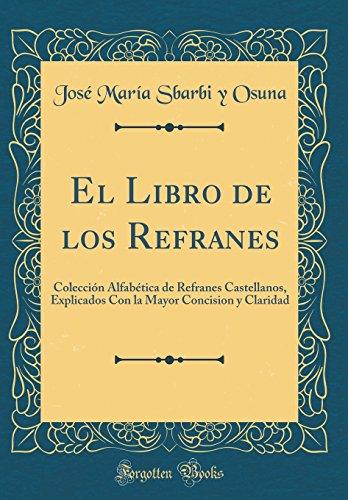 El Libro de los Refranes: Colección Alfabética de Refranes Castellanos, Explicados Con la Mayor Co