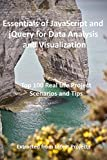 Essentials of JavaScript and jQuery for Data Analysis and Visualization : Top 100 Real Life Project Scenarios and Tips : Extracted from Latest Projects