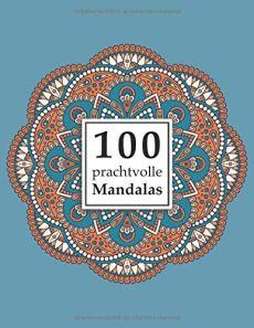 100 prachtvolle Mandalas: Ein Malbuch für Erwachsene zum Abbau von Stress, Förderung der Kreativität und für den inneren Frieden (Mandala Malbuch für Erwachsene, Band 1)