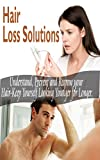 Hair Loss Solutions: Understand,Prevent and Regrow your Hair-Keep Yourself Looking Younger for Longer(Hair Loss Treatment and Prevention)