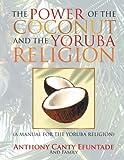 The Power of the Coconut and the Yoruba Religion: (A Manual for the Yoruba Religion)