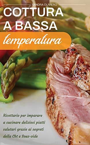 Cottura a Bassa Temperatura: Ricettario per imparare a cucinare deliziosi piatti salutari grazie ai segreti della CBT e Sous vide