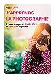 J'apprends la photographie: 25 exercices pour progresser et réussir ses photos (Eyrolles...