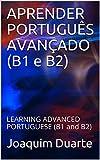 APRENDER PORTUGUÊS AVANÇADO (B1 e B2): LEARNING ADVANCED PORTUGUESE (B1 and B2) (Portuguese Edition)