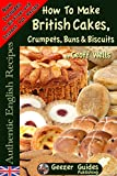 How To Bake British Cakes, Crumpets, Buns & Biscuits (Authentic English Recipes Book 9)