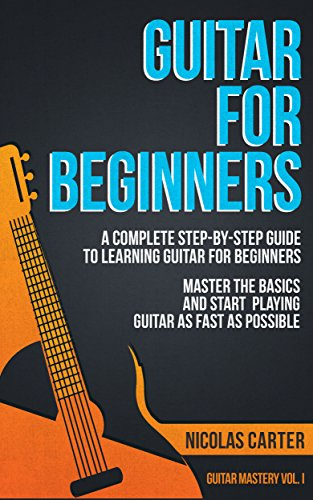 Guitar: For Beginners - A Complete Step-by-Step Guide to Learning ...
