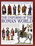 An Illustrated Encyclopedia of the Uniforms of the Roman World: A Detailed Study of the...