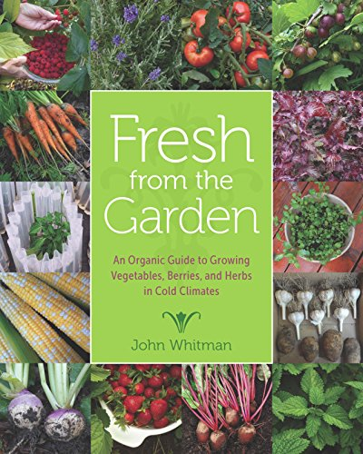Fresh from the Garden: An Organic Guide to Growing Vegetables, Berries, and Herbs in Cold Climates (Posthumanities)