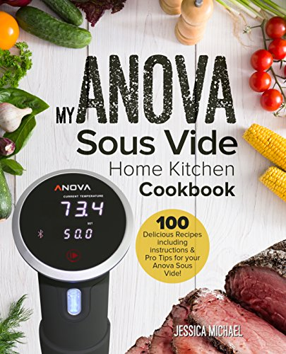 My ANOVA Sous Vide Home Kitchen Cookbook: Simple and Delicious Gourmet Recipes for Sous Vide Beginners and Experts (Culinary Immersion Circulators Book 1)