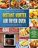The Ultimate Instant Vortex Air Fryer Oven Cookbook 2021: 600 Newest, Creative abd Savory Recipes to Air Fry, Roaste, Broil, Bake, Reheate, Dehydrate, and Rotisserie