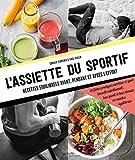 L'assiette du sportif: Recettes équilibrées avant/pendant et après l'effort, Conseils...