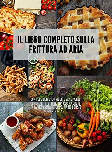 Il Libro completo sulla Frittura ad Aria: Contiene oltre 100 ricette sane, veloci e per tutti i giorni. Una cucina che ti farà risparmiare tempo, ma non gusto.