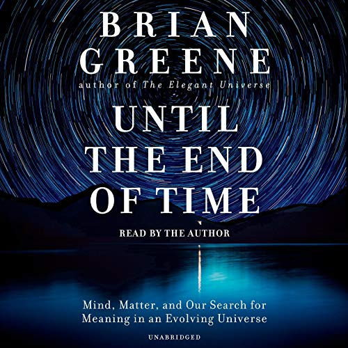 Until the End of Time: Mind, Matter, and Our Search for...