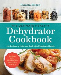 The Ultimate Healthy Dehydrator Cookbook: 150 Recipes to Make and Cook with Dehydrated Foods