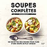 Soupes complètes: 100 recettes délicieuses pour faire d'une soupe un plat...