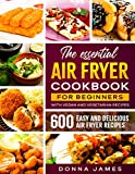 THE ESSENTIAL AIR FRYER COOKBOOK FOR BEGINNERS: 600 Easy and Delicious Air Fryer Recipe | With Vegan and Vegetarian recipes