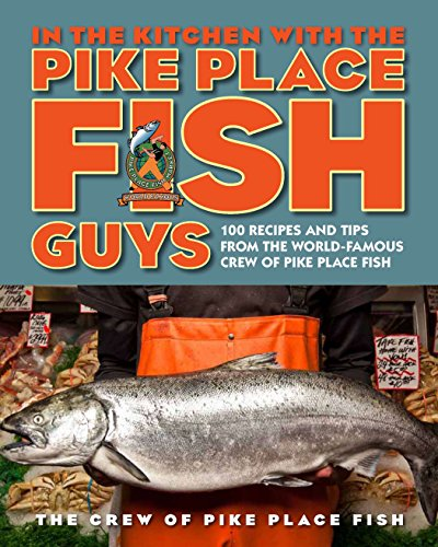 In the Kitchen with the Pike Place Fish Guys: 100 Recipes and Tips from the World-Famous Crew of Pike Place Fish