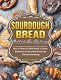 Sourdough Bread Cookbook For Beginners: How to Bake the Best Bread at Home. (Delicious Handcrafted Bread with Minimal Kneading)
