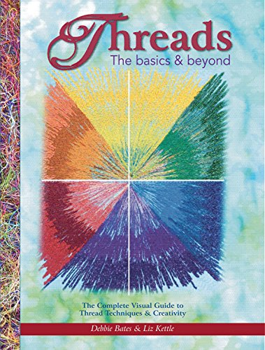 Threads: The Basics & Beyond: The Complete Visual Guide to Thread Techniques & Creativity (Landauer) Learn to Use Thread as Paint, Texture, Ornament, Structure, Embellishment, in Quilting, and More