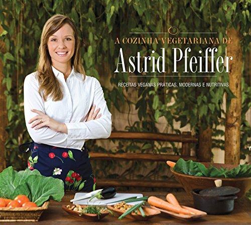 A Cozinha Vegetariana da Astrid Pfeiffer. Receitas Veganas Práticas, Modernas e Nutritivas