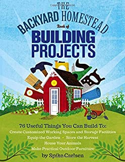 The Backyard Homestead Book of Building Projects: 76 Useful Things You Can Build to..