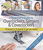 A Beginner's Guide to Overlockers, Sergers & Coverlockers: 50 lessons & 15 projects to get you...