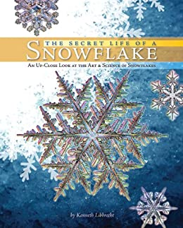 The Secret Life of a Snowflake: An Up-Close Look at the Art and Science of Snowflakes by [Kenneth Libbrecht]